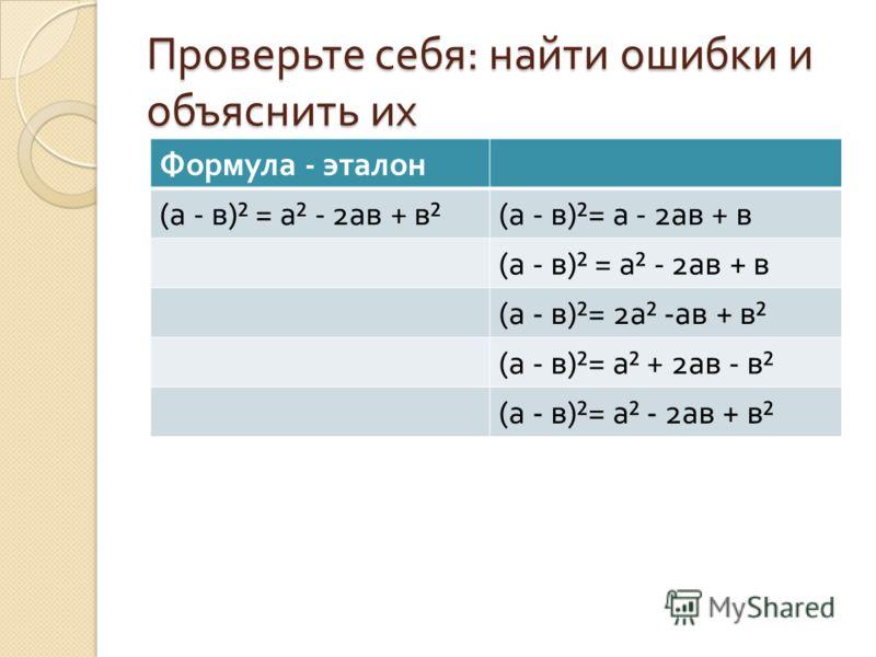 Проверьте себя : найти ошибки и объяснить их Формула - эталон ( а - в )² = а ² - 2 ав + в ²( а - в )²= а - 2 ав + в ( а - в )² = а ² - 2 ав + в ( а - в )²= 2 а ² - ав + в ² ( а - в )²= а ² + 2 ав - в ² ( а - в )²= а ² - 2 ав + в ²