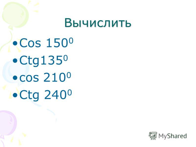 Вычислить Cos 150 0 Ctg135 0 cos 210 0 Ctg 240 0