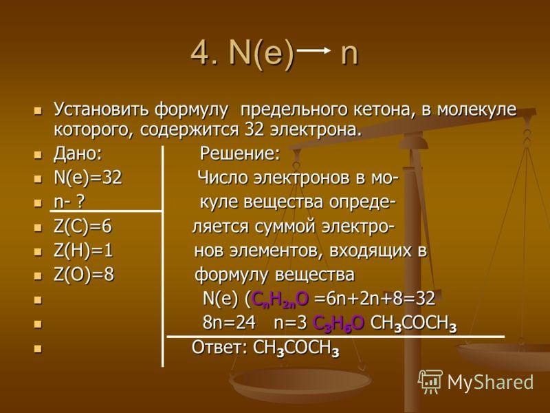 4. N(e) n Установить формулу предельного кетона, в молекуле которого, содержится 32 электрона. Установить формулу предельного кетона, в молекуле которого, содержится 32 электрона. Дано: Решение: Дано: Решение: N(e)=32 Число электронов в мо- N(e)=32 Ч