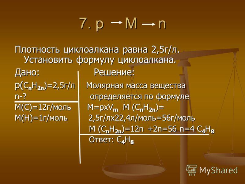 7. p М n Плотность циклоалкана равна 2,5г/л. Установить формулу циклоалкана. Дано: Решение: р( С n H 2n )=2,5г/л Молярная масса вещества n-? определяется по формуле М(С)=12г/моль M=pxV m M (С n H 2n )= M(H)=1г/моль 2,5г/лх22,4л/моль=56г/моль M (С n H