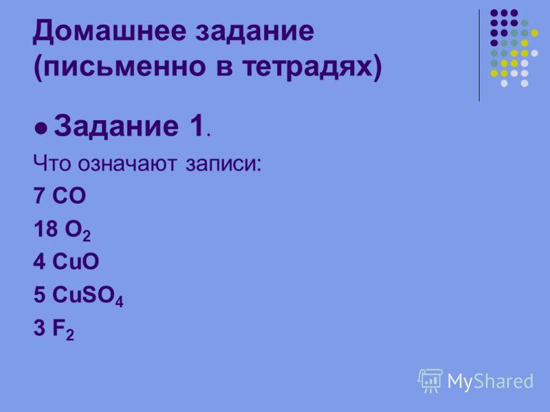 Домашнее задание (письменно в тетрадях) Задание 1. Что означают записи: 7 СО 18 O 2 4 CuO 5 CuSO 4 3 F 2
