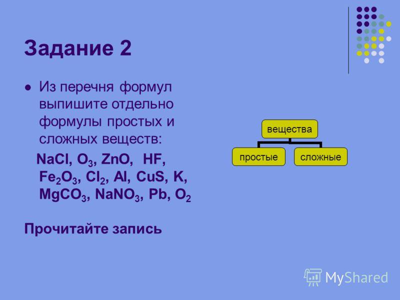 Задание 2 Из перечня формул выпишите отдельно формулы простых и сложных веществ: NaCl, O 3, ZnO, HF, Fe 2 O 3, Cl 2, Al, CuS, K, MgCO 3, NaNO 3, Pb, O 2 Прочитайте запись вещества простыесложные