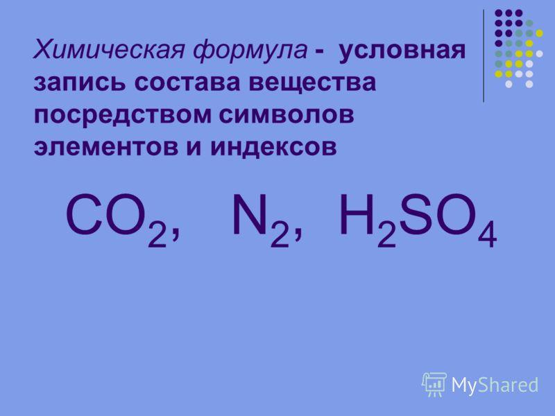 Химическая формула - условная запись состава вещества посредством символов элементов и индексов CO 2, N 2, H 2 SO 4