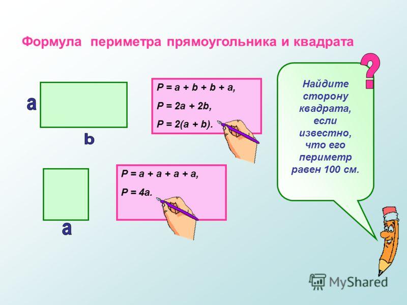 Формула периметра прямоугольника и квадрата P = a + b + b + a, P = 2a + 2b, P = 2(a + b). P = a + a + a + a, P = 4a. Найдите сторону квадрата, если известно, что его периметр равен 100 см.