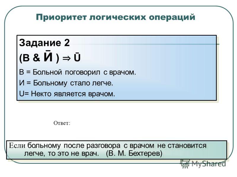 Приоритет логических операций Задание 2 (В & Ӣ ) Ū В = Больной поговорил с врачом. И = Больному стало легче. U= Некто является врачом. Задание 2 (В & Ӣ ) Ū В = Больной поговорил с врачом. И = Больному стало легче. U= Некто является врачом. Если больн