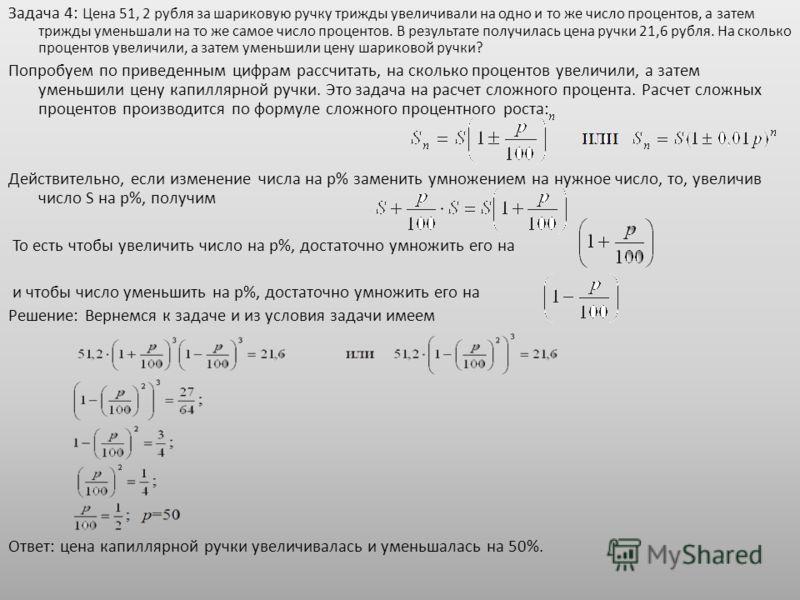 Задача 4: Цена 51, 2 рубля за шариковую ручку трижды увеличивали на одно и то же число процентов, а затем трижды уменьшали на то же самое число процентов. В результате получилась цена ручки 21,6 рубля. На сколько процентов увеличили, а затем уменьшил