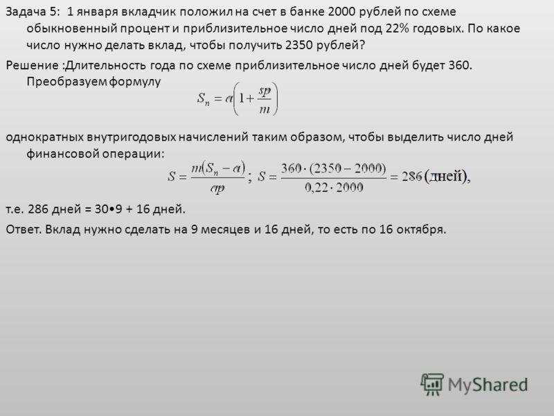 Задача 5: 1 января вкладчик положил на счет в банке 2000 рублей по схеме обыкновенный процент и приблизительное число дней под 22% годовых. По какое число нужно делать вклад, чтобы получить 2350 рублей? Решение :Длительность года по схеме приблизител