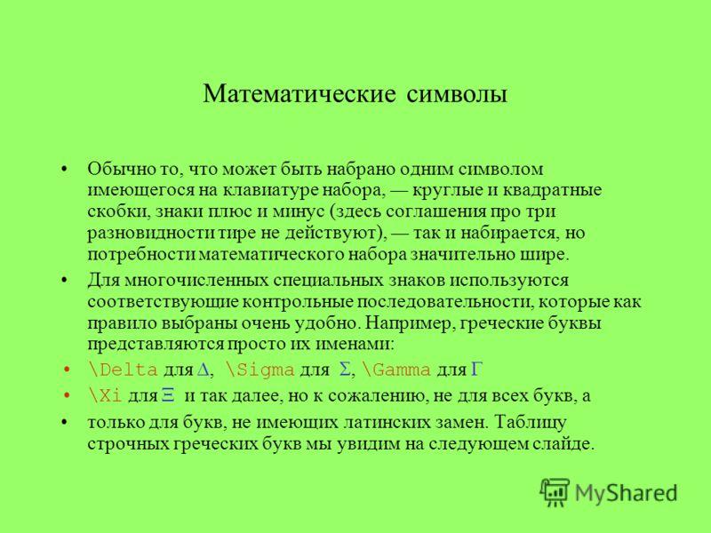 Математические символы Обычно то, что может быть набрано одним символом имеющегося на клавиатуре набора, круглые и квадратные скобки, знаки плюс и минус (здесь соглашения про три разновидности тире не действуют), так и набирается, но потребности мате