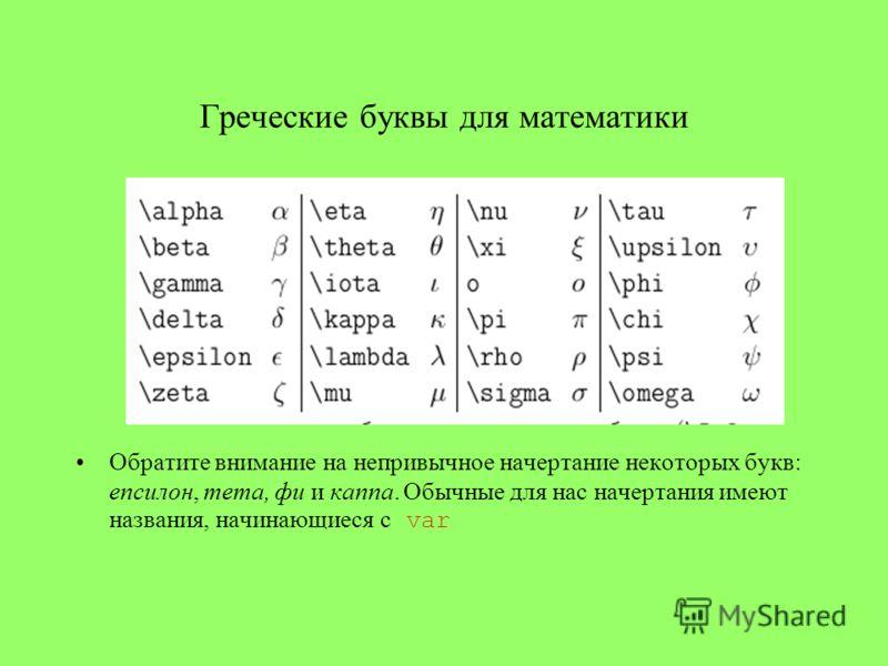 Греческие буквы для математики Обратите внимание на непривычное начертание некоторых букв: епсилон, тета, фи и каппа. Обычные для нас начертания имеют названия, начинающиеся с var