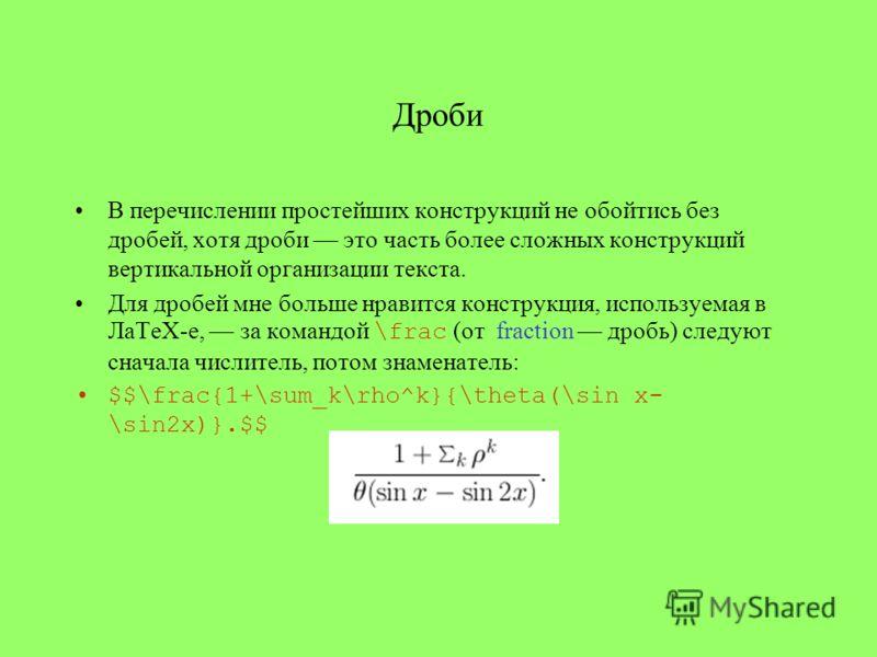 Дроби В перечислении простейших конструкций не обойтись без дробей, хотя дроби это часть более сложных конструкций вертикальной организации текста. Для дробей мне больше нравится конструкция, используемая в ЛаТеХ-е, за командой \frac (от fraction дро