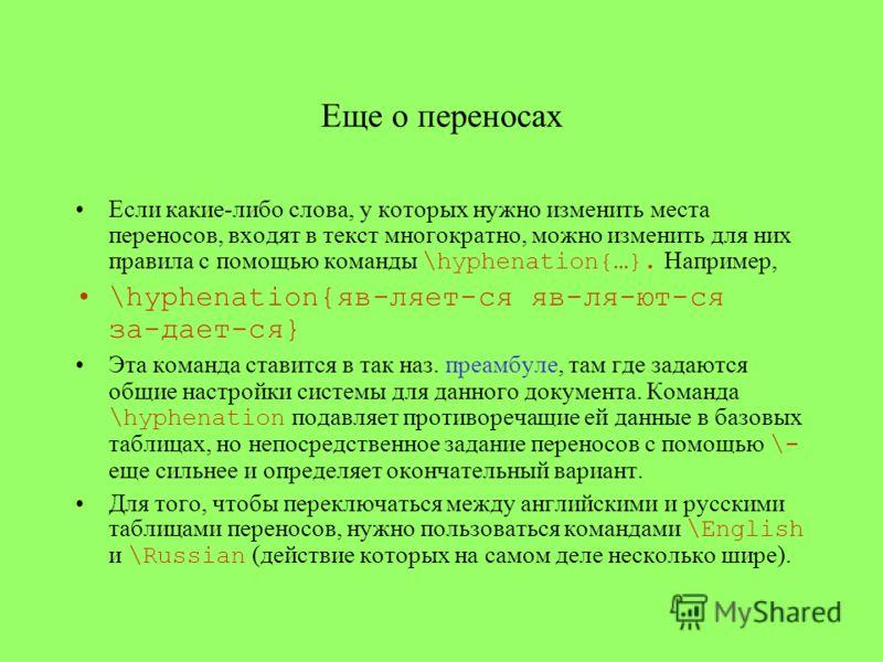 Еще о переносах Если какие-либо слова, у которых нужно изменить места переносов, входят в текст многократно, можно изменить для них правила с помощью команды \hyphenation{…}. Например, \hyphenation{яв-ляет-ся яв-ля-ют-ся за-дает-ся} Эта команда стави
