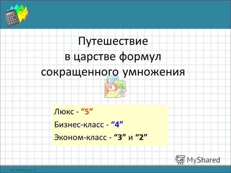 Путешествие в царстве формул сокращенного умножения Люкс - 5 Бизнес-класс - 4 Эконом-класс - 3 и 2
