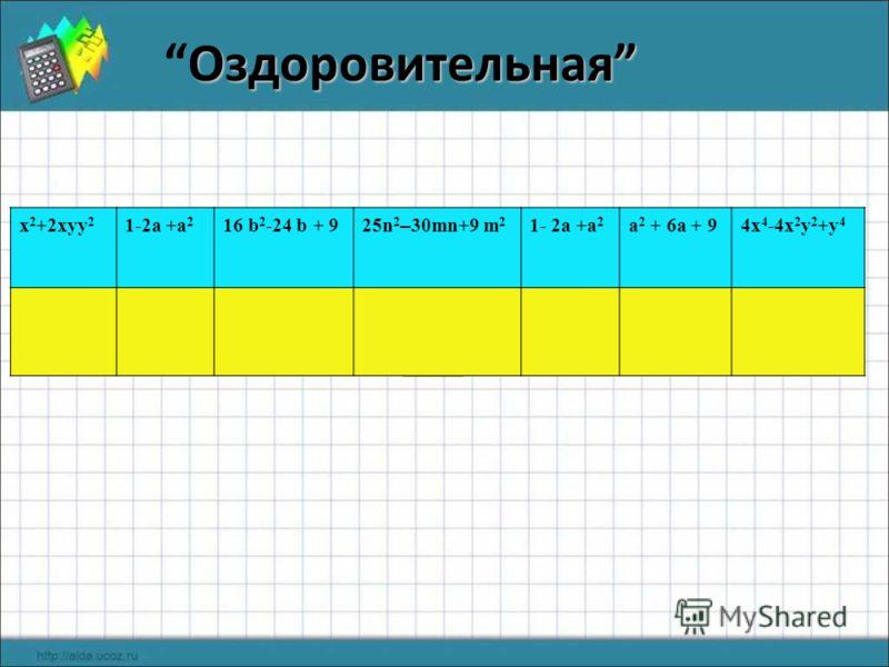 ОздоровительнаяОздоровительная х 2 +2xyy 2 1-2a +a 2 16 b 2 -24 b + 9 25n 2 – 30mn+9 m 2 1- 2a +a 2 a 2 + 6a + 94x 4 -4x 2 y 2 +y 4