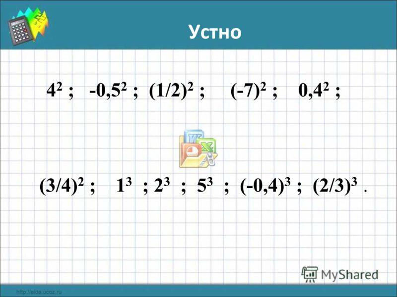Устно 4 2 ; -0,5 2 ; (1/2) 2 ; (-7) 2 ; 0,4 2 ; (3/4) 2 ; 1 3 ; 2 3 ; 5 3 ; (-0,4) 3 ; (2/3) 3.