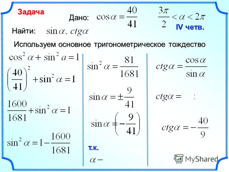 Задача Дано: Используем основное тригонометрическое тождество Найти: IV четв. т.к.
