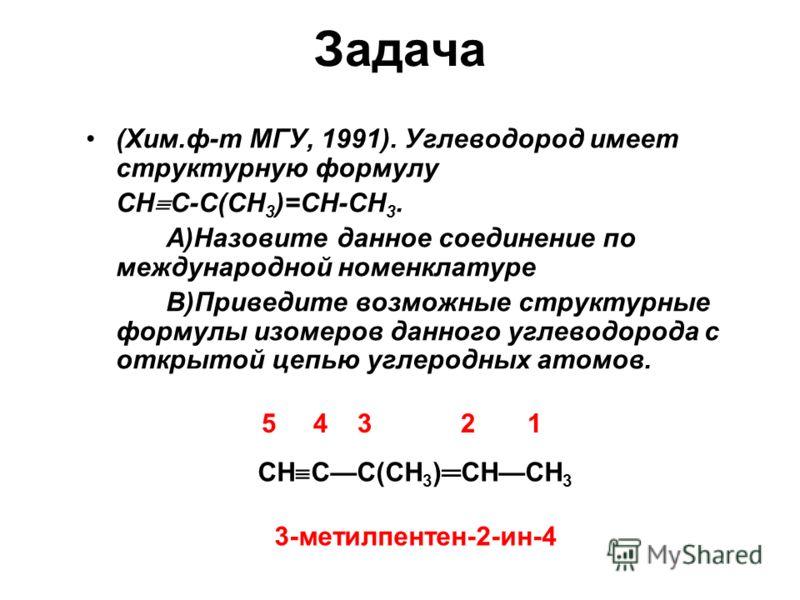 Задача (Хим.ф-т МГУ, 1991). Углеводород имеет структурную формулу СН С-С(СН 3 )=СН-СН 3. А)Назовите данное соединение по международной номенклатуре В)Приведите возможные структурные формулы изомеров данного углеводорода с открытой цепью углеродных ат
