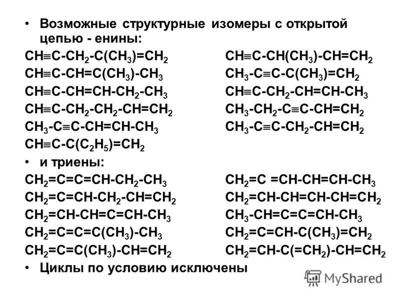 Возможные структурные изомеры с открытой цепью - енины: СН С-СН 2 -С(СН 3 )=СН 2 СН С-СН(СН 3 )-СН=СН 2 СН С-СН=С(СН 3 )-СН 3 СН 3 -С С-С(СН 3 )=СН 2 СН С-СН=СН-СН 2 -СН 3 СН С-СН 2 -СН=СН-СН 3 СН С-СН 2 -СН 2 -СН=СН 2 СН 3 -СН 2 -С С-СН=СН 2 СН 3 -С