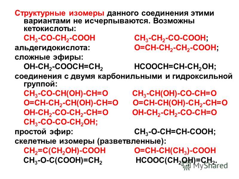 Структурные изомеры данного соединения этими вариантами не исчерпываются. Возможны кетокислоты: СН 3 -СО-СН 2 -СООНСН 3 -СН 2 -СО-СООН; альдегидокислота:О=СН-СН 2 -СН 2 -СООН; сложные эфиры: ОН-СН 2 -СООСН=СН 2 НСООСН=СН-СН 2 ОН; соединения с двумя к