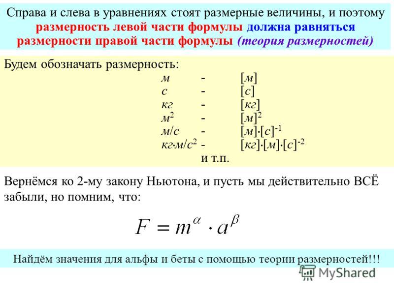Справа и слева в уравнениях стоят размерные величины, и поэтому размерность левой части формулы должна равняться размерности правой части формулы (теория размерностей) Будем обозначать размерность: м-[м]м-[м] c-[c]c-[c] кг-[кг] м2-[м]2м2-[м]2 м/с-[м]