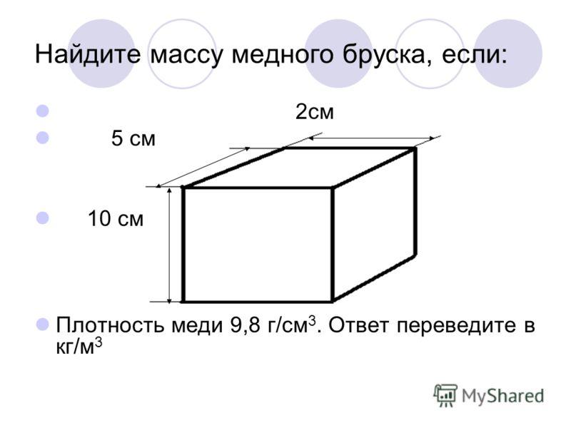 Найдите массу медного бруска, если: 2см 5 см 10 см Плотность меди 9,8 г/см 3. Ответ переведите в кг/м 3
