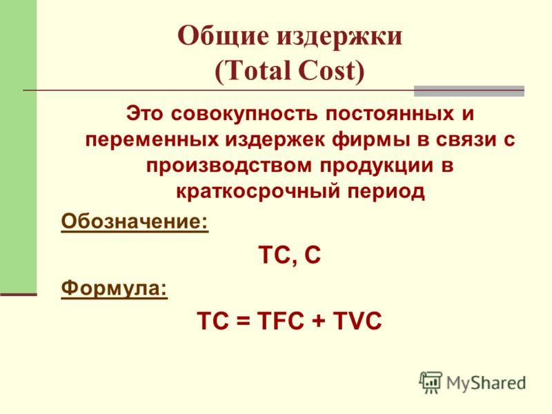 Общие издержки (Total Cost) Это совокупность постоянных и переменных издержек фирмы в связи с производством продукции в краткосрочный период Обозначение: ТС, С Формула: ТС = TFC + TVC