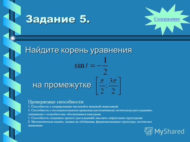 Задание 5. Найдите корень уравнения на промежутке Проверяемые способности: 3. Способность к оперированию числовой и знаковой символикой. 4. Способность к последовательному правильно расчленённому логическому рассуждению, связанному с потребностью обо