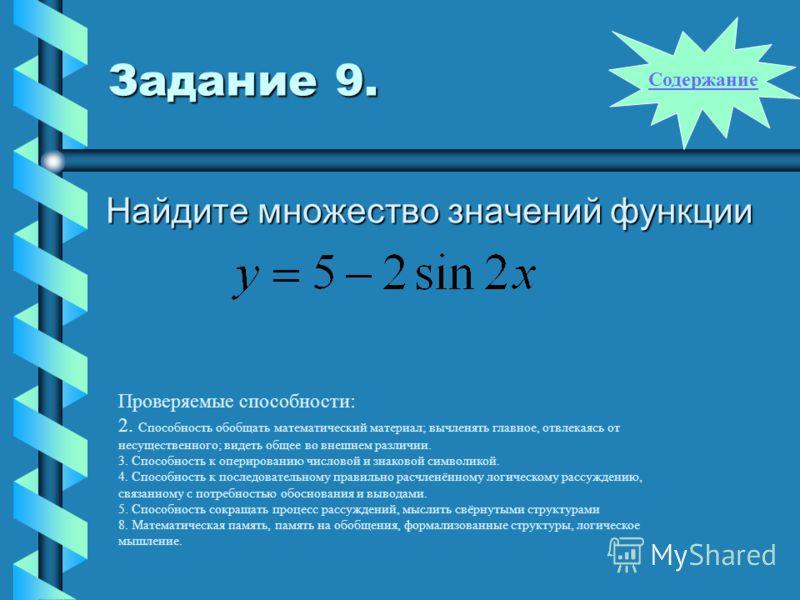 Задание 9. Найдите множество значений функции Проверяемые способности: 2. Способность обобщать математический материал; вычленять главное, отвлекаясь от несущественного; видеть общее во внешнем различии. 3. Способность к оперированию числовой и знако