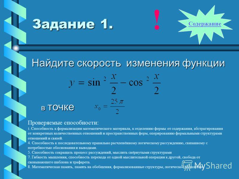 Задание 1. Найдите скорость изменения функции в точке Проверяемые способности: 1. Способность к формализации математического материала, к отделению формы от содержания, абстрагирования от конкретных количественных отношений и пространственных форм, о