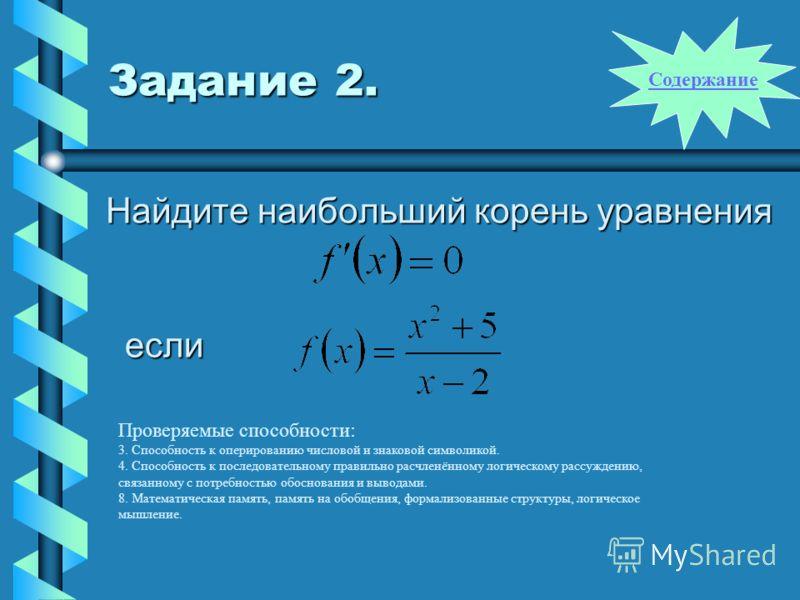 Задание 2. Найдите наибольший корень уравнения если Проверяемые способности: 3. Способность к оперированию числовой и знаковой символикой. 4. Способность к последовательному правильно расчленённому логическому рассуждению, связанному с потребностью о