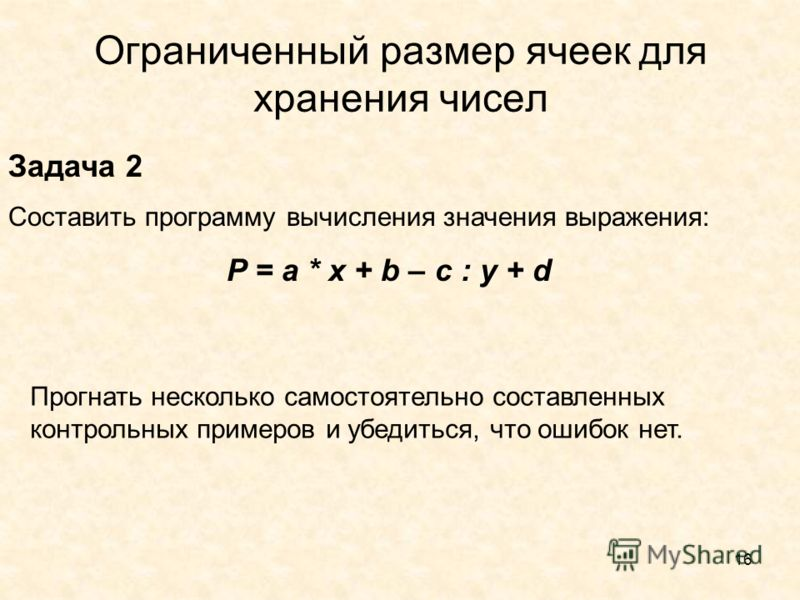 16 Ограниченный размер ячеек для хранения чисел Задача 2 Составить программу вычисления значения выражения: P = a * x + b – c : y + d Прогнать несколько самостоятельно составленных контрольных примеров и убедиться, что ошибок нет.