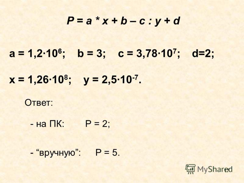 17 a = 1,2·10 6 ; b = 3; c = 3,78·10 7 ; d=2; x = 1,26·10 8 ; y = 2,5·10 -7. P = a * x + b – c : y + d Ответ: - на ПК: P = 2; - вручную: P = 5.