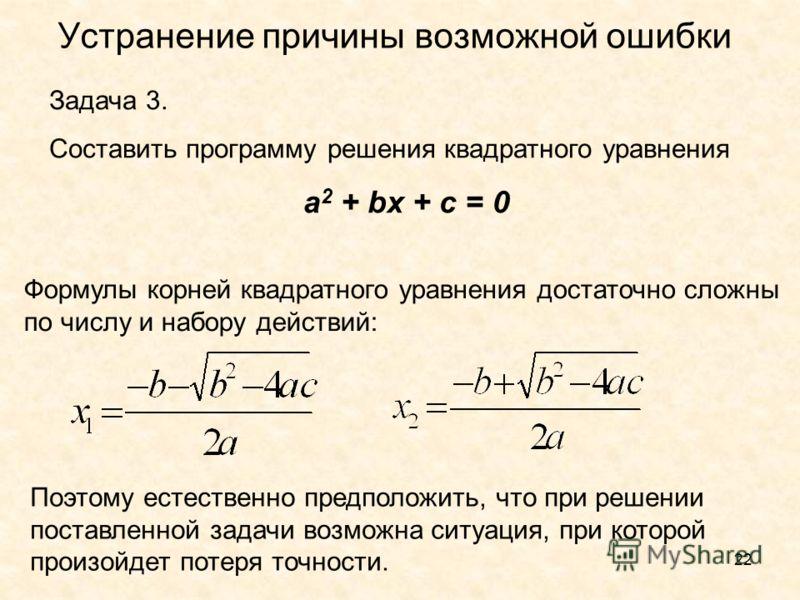 22 Устранение причины возможной ошибки Задача 3. Составить программу решения квадратного уравнения a 2 + bx + c = 0 Формулы корней квадратного уравнения достаточно сложны по числу и набору действий: Поэтому естественно предположить, что при решении п