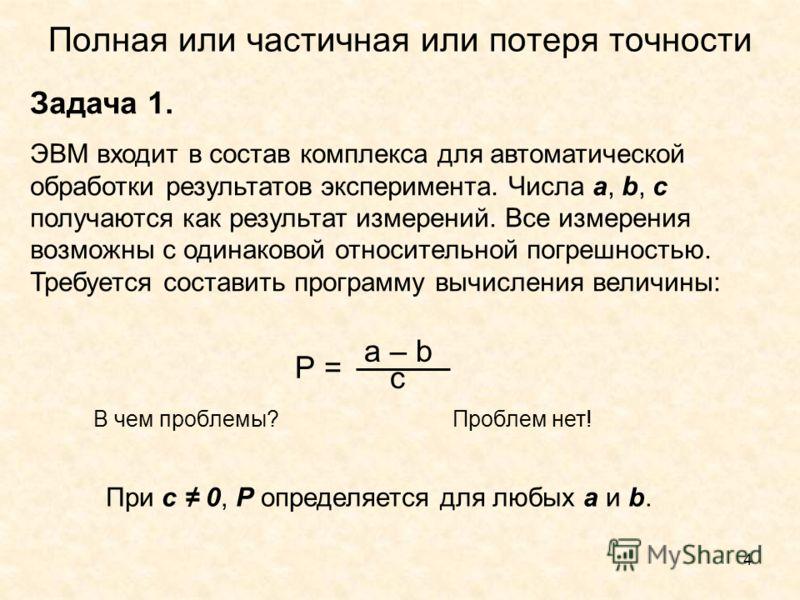 4 Полная или частичная или потеря точности Задача 1. ЭВМ входит в состав комплекса для автоматической обработки результатов эксперимента. Числа а, b, с получаются как результат измерений. Все измерения возможны с одинаковой относительной погрешностью