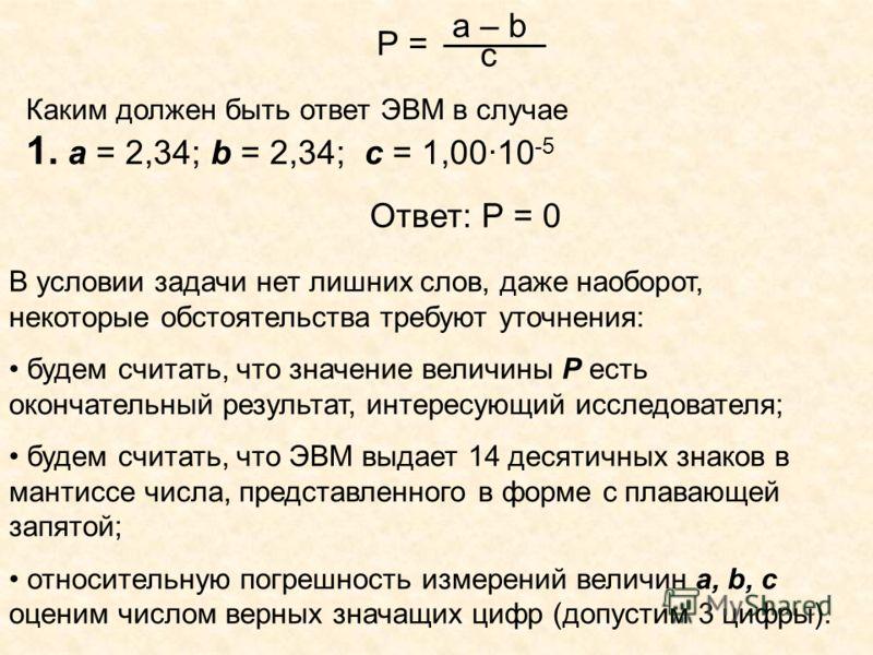В условии задачи нет лишних слов, даже наоборот, некоторые обстоятельства требуют уточнения: будем считать, что значение величины Р есть окончательный результат, интересующий исследователя; будем считать, что ЭВМ выдает 14 десятичных знаков в мантисс