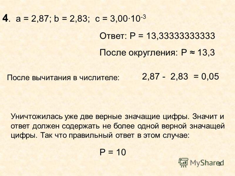 8 2,87 - 2,83 = 0,05 После вычитания в числителе: Уничтожилась уже две верные значащие цифры. Значит и ответ должен содержать не более одной верной значащей цифры. Так что правильный ответ в этом случае: 4. a = 2,87; b = 2,83; c = 3,0010 -3 Ответ: Р