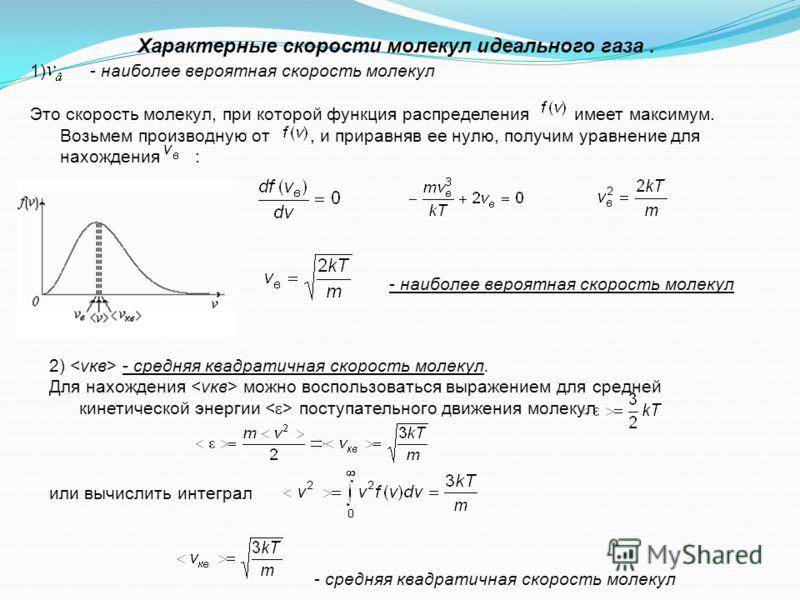 Характерные скорости молекул идеального газа. 1) - наиболее вероятная скорость молекул Это скорость молекул, при которой функция распределения имеет максимум. Возьмем производную от, и приравняв ее нулю, получим уравнение для нахождения : - наиболее