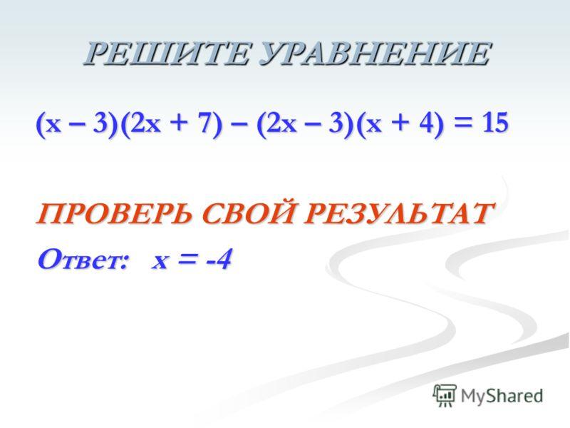 РЕШИТЕ УРАВНЕНИЕ (х – 3)(2х + 7) – (2х – 3)(х + 4) = 15 ПРОВЕРЬ СВОЙ РЕЗУЛЬТАТ Ответ: х = -4