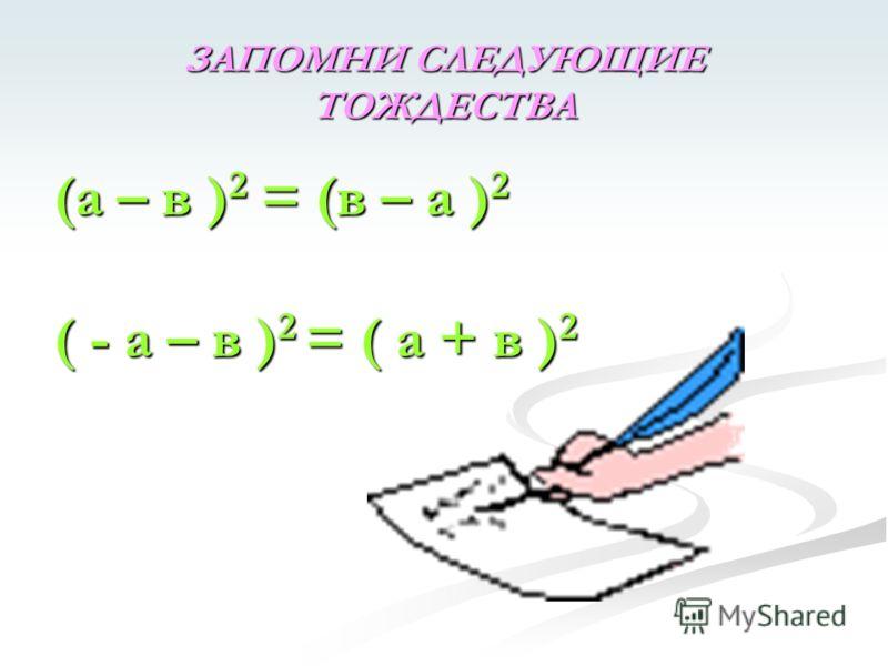 ЗАПОМНИ СЛЕДУЮЩИЕ ТОЖДЕСТВА (а – в ) 2 = (в – а ) 2 ( - а – в ) 2 = ( а + в ) 2