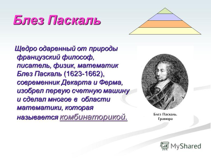 Блез Паскаль Щедро одаренный от природы французский философ, писатель, физик, математик Блез Паскаль (1623-1662), современник Декарта и Ферма, изобрел первую счетную машину и сделал многое в области математики, которая называется комбинаторикой. Щедр