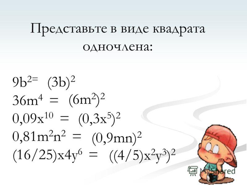 Представьте в виде квадрата одночлена: 9b 2= 36m 4 = 0,09x 10 = 0,81m 2 n 2 = (16/25)x4y 6 = (3b) 2 (6m2)2(6m2)2 (0,3x 5 ) 2 (0,9mn) 2 ((4/5)x 2 y 3 ) 2