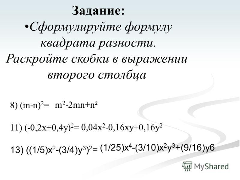 Задание: Сформулируйте формулу квадрата разности. Раскройте скобки в выражении второго столбца 8) (m-n) 2 = 11) (-0,2x+0,4y) 2 = 13) ((1/5)x 2 -(3/4)y 3 ) 2 = m 2 -2mn+n² 0,04x 2 -0,16xy+0,16y 2 (1/25)x 4 -(3/10)x 2 y 3 +(9/16)y6