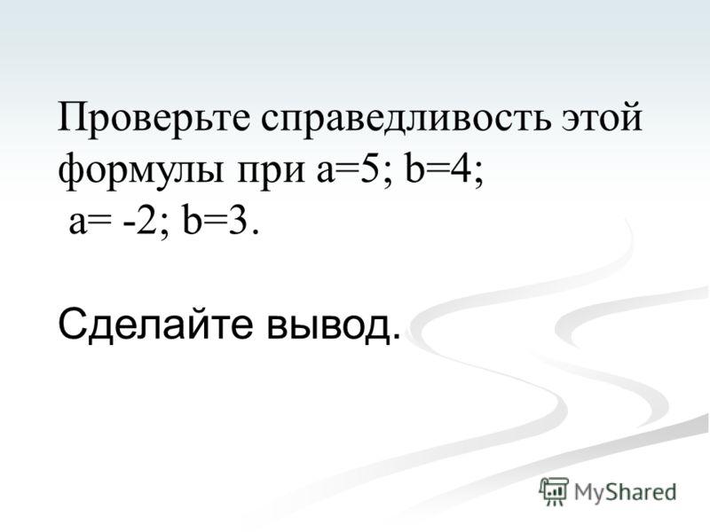 Проверьте справедливость этой формулы при а=5; b=4; а= -2; b=3. Сделайте вывод.