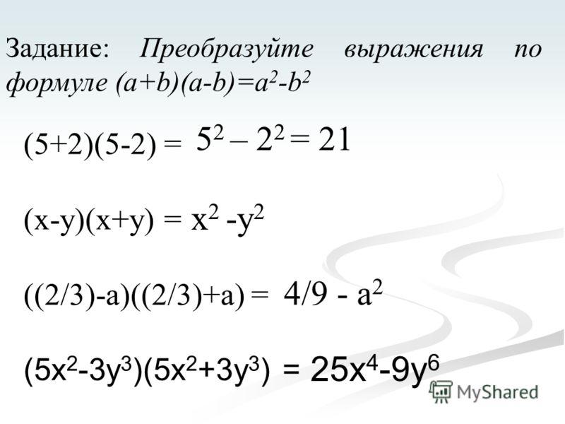 Задание: Преобразуйте выражения по формуле (a+b)(a-b)=a 2 -b 2 (5+2)(5-2) = (x-y)(x+y) = ((2/3)-a)((2/3)+a) = (5x 2 -3y 3 )(5x 2 +3y 3 ) = 5 2 – 2 2 = 21 x 2 -y 2 4/9 - a 2 25x 4 -9y 6