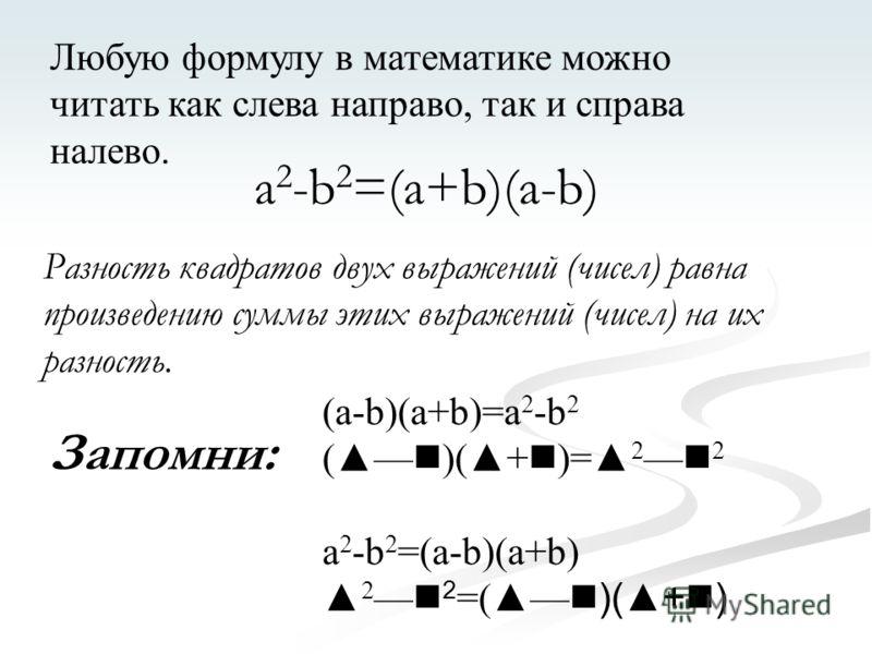 Любую формулу в математике можно читать как слева направо, так и справа налево. a 2 -b 2 =(a+b)(a-b) Разность квадратов двух выражений (чисел) равна произведению суммы этих выражений (чисел) на их разность. (a-b)(a+b)=a 2 -b 2 ( )(+ )= 2 2 a 2 -b 2 =