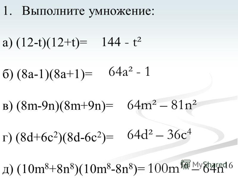 1.Выполните умножение: а) (12-t)(12+t)= б) (8а-1)(8а+1)= в) (8m-9n)(8m+9n)= г) (8d+6c 2 )(8d-6c 2 )= д) (10m 8 +8n 8 )(10m 8 -8n 8 )= 144 - t² 64a² - 1 64m² – 81n² 64d² – 36c 4 100m 16 – 64n 16