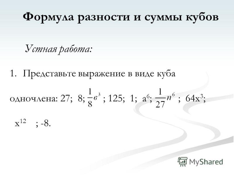 Формула разности и суммы кубов Устная работа: 1.Представьте выражение в виде куба одночлена: 27; 8; ; 125; 1; а 6 ; ; 64х 3 ; х 12 ; -8.