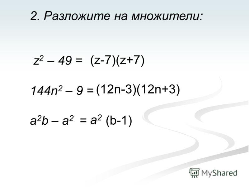 2. Разложите на множители: z 2 – 49 = 144n 2 – 9 = a 2 b – a 2 = (z-7)(z+7) (12n-3)(12n+3) a2a2 (b-1)