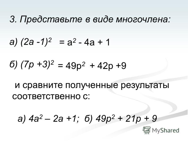 3. Представьте в виде многочлена: а) (2а -1) 2 б) (7р +3) 2 = a 2 - 4a + 1 = 49p 2 + 42p +9 и сравните полученные результаты соответственно с: а) 4а 2 – 2а +1; б) 49р 2 + 21р + 9