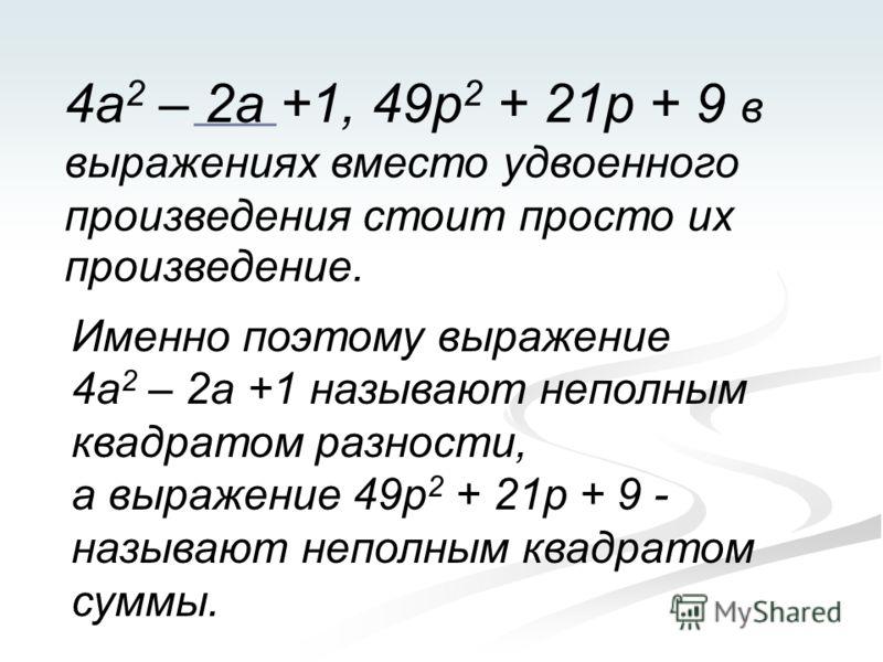 4а 2 – 2а +1, 49р 2 + 21р + 9 в выражениях вместо удвоенного произведения стоит просто их произведение. Именно поэтому выражение 4а 2 – 2а +1 называют неполным квадратом разности, а выражение 49р 2 + 21р + 9 - называют неполным квадратом суммы.