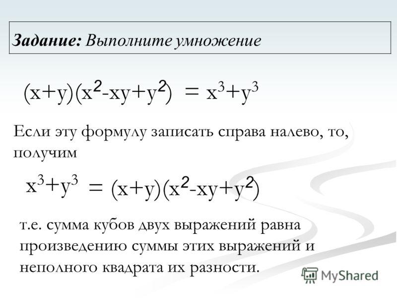 Задание: Выполните умножение = (x+y)(x 2 -xy+y 2 ) = x 3 +y 3 Если эту формулу записать справа налево, то, получим x 3 +y 3 т.е. сумма кубов двух выражений равна произведению суммы этих выражений и неполного квадрата их разности. (x+y)(x 2 -xy+y 2 )